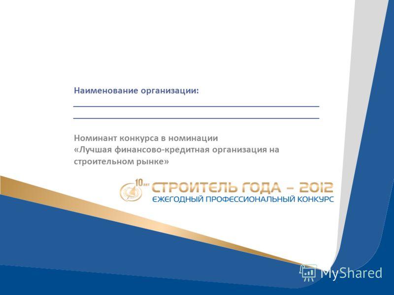 Наименование организации:__________________________________________________ Номинант конкурса в номинации «Лучшая финансово-кредитная организация на строительном рынке»