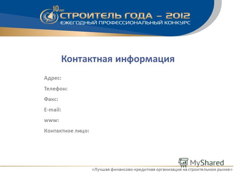 Контактная информация Адрес: Телефон: Факс: E-mail: www: Контактное лицо: «Лучшая финансово-кредитная организация на строительном рынке»