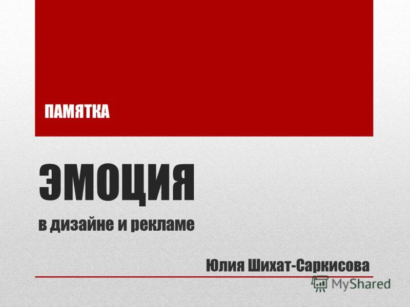 ЭМОЦИЯ в дизайне и рекламе Юлия Шихат-Саркисова ПАМЯТКА