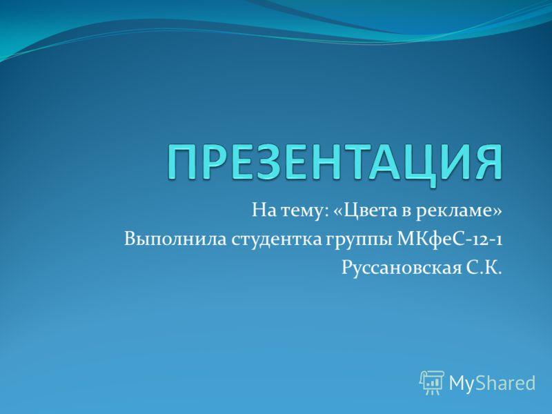 На тему: «Цвета в рекламе» Выполнила студентка группы МКфеС-12-1 Руссановская С.К.