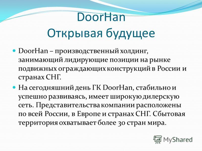 DoorHan Открывая будущее DoorHan – производственный холдинг, занимающий лидирующие позиции на рынке подвижных ограждающих конструкций в России и странах СНГ. На сегодняшний день ГК DoorHan, стабильно и успешно развиваясь, имеет широкую дилерскую сеть