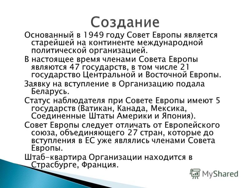 Основанный в 1949 году Совет Европы является старейшей на континенте международной политической организацией. В настоящее время членами Совета Европы являются 47 государств, в том числе 21 государство Центральной и Восточной Европы. Заявку на вступле