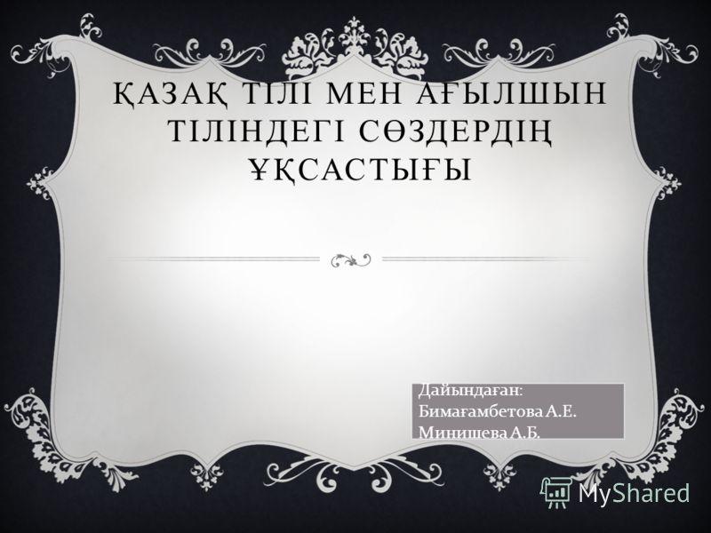 ҚАЗАҚ ТІЛІ МЕН АҒЫЛШЫН ТІЛІНДЕГІ СӨЗДЕРДІҢ ҰҚСАСТЫҒЫ Дайында ғ ан: Бима ғ амбетова А.Е. Минишева А.Б.