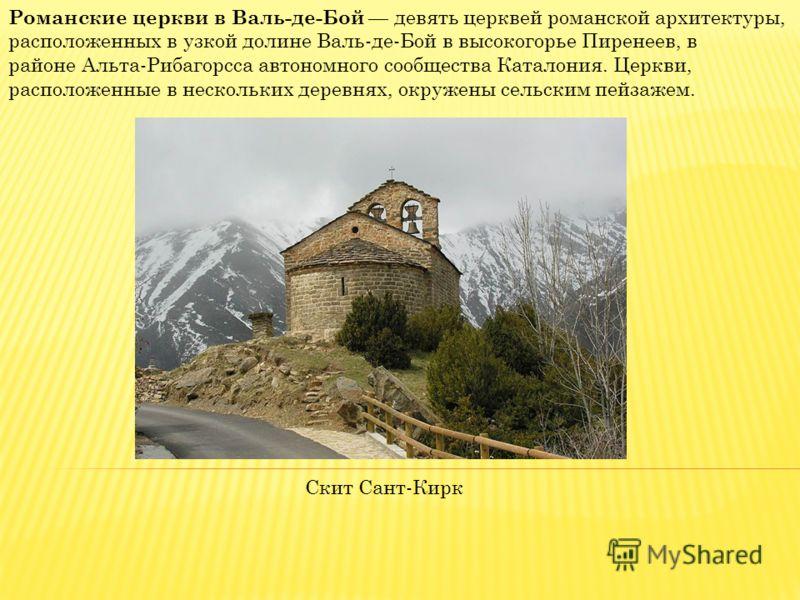 Романские церкви в Валь-де-Бой девять церквей романской архитектуры, расположенных в узкой долине Валь-де-Бой в высокогорье Пиренеев, в районе Альта-Рибагорсса автономного сообщества Каталония. Церкви, расположенные в нескольких деревнях, окружены се