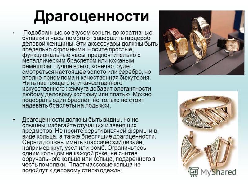 Драгоценности Подобранные со вкусом серьги, декоративные булавки и часы помогают завершить гардероб деловой женщины. Эти аксессуары должны быть предельно скромными. Носите простые, функциональные часы, предпочтительно с металлическим браслетом или ко
