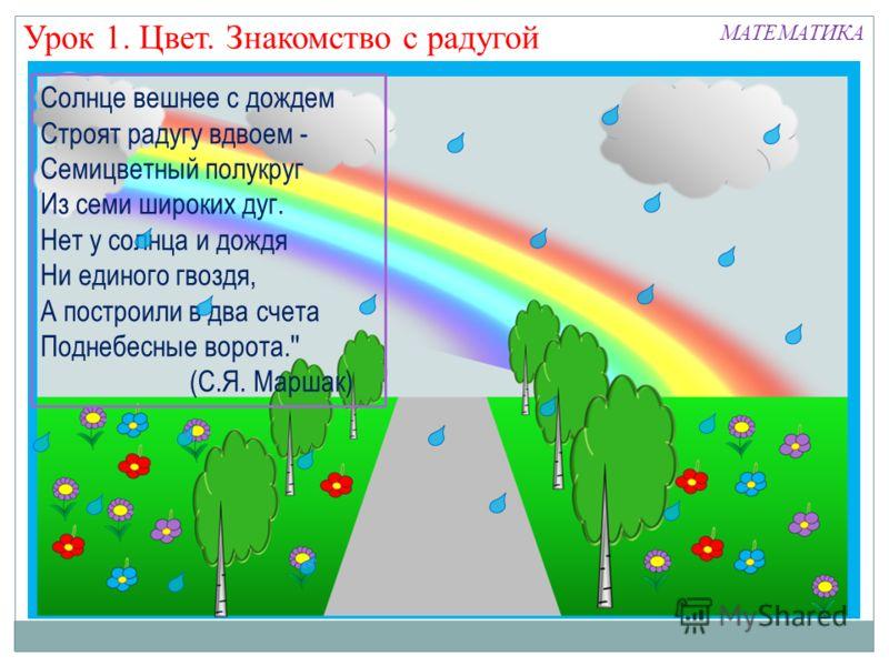 Урок 1. Цвет. Знакомство с радугой МАТЕМАТИКА Солнце вешнее с дождем Строят радугу вдвоем - Семицветный полукруг Из семи широких дуг. Нет у солнца и дождя Ни единого гвоздя, А построили в два счета Поднебесные ворота.'' (С.Я. Маршак)