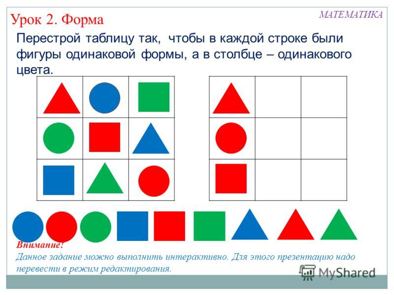 Перестрой таблицу так, чтобы в каждой строке были фигуры одинаковой формы, а в столбце – одинакового цвета. Урок 2. Форма МАТЕМАТИКА Внимание! Данное задание можно выполнить интерактивно. Для этого презентацию надо перевести в режим редактирования.