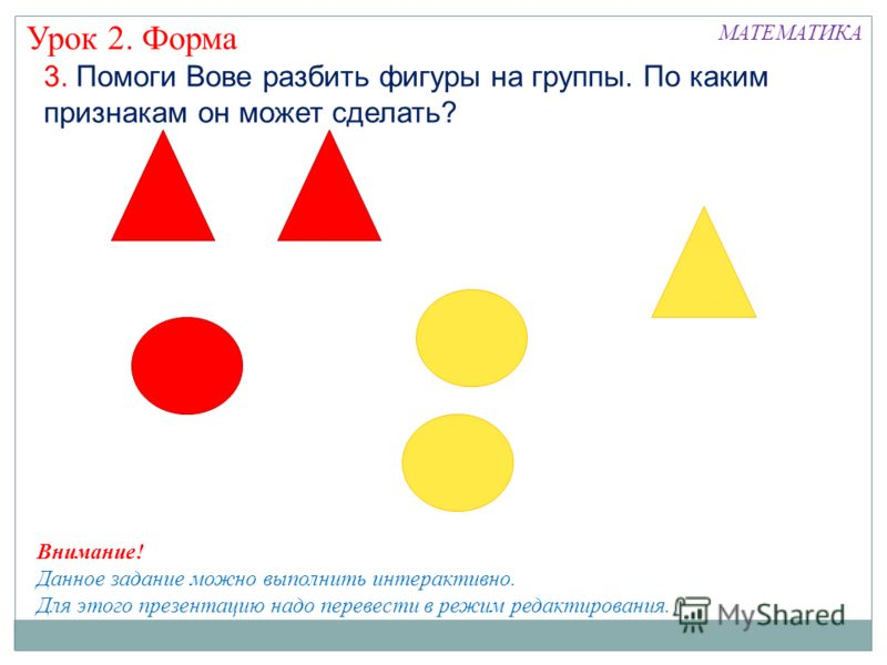 3. Помоги Вове разбить фигуры на группы. По каким признакам он может сделать? Урок 2. Форма МАТЕМАТИКА Внимание! Данное задание можно выполнить интерактивно. Для этого презентацию надо перевести в режим редактирования.