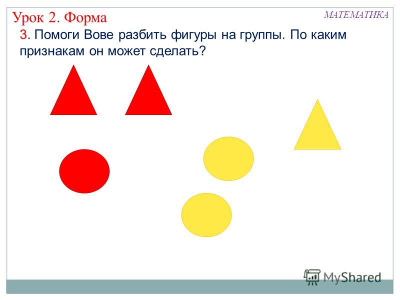 3. Помоги Вове разбить фигуры на группы. По каким признакам он может сделать? Урок 2. Форма МАТЕМАТИКА