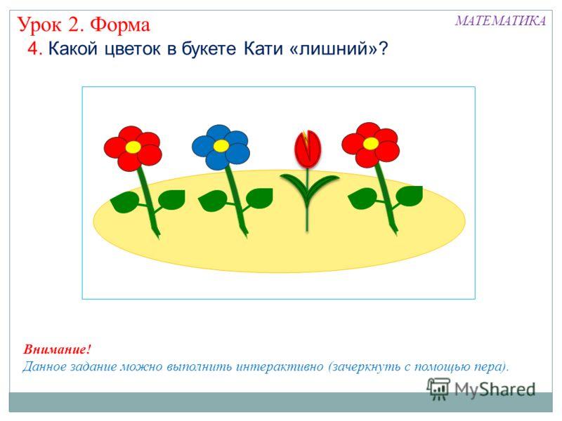 4. Какой цветок в букете Кати «лишний»? Урок 2. Форма МАТЕМАТИКА Внимание! Данное задание можно выполнить интерактивно (зачеркнуть с помощью пера).