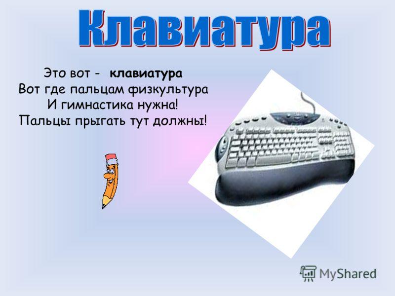 Это вот - клавиатура Вот где пальцам физкультура И гимнастика нужна! Пальцы прыгать тут должны!