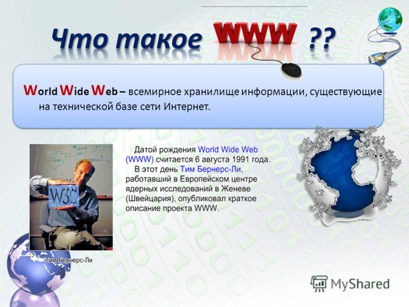 W orld W ide W eb – всемирное хранилище информации, существующие на технической базе сети Интернет.