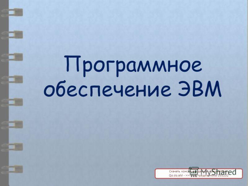 Программное обеспечение ЭВМ Скачать конспект к данной презентации Qo.do.aM - >>>мир предметника 050202