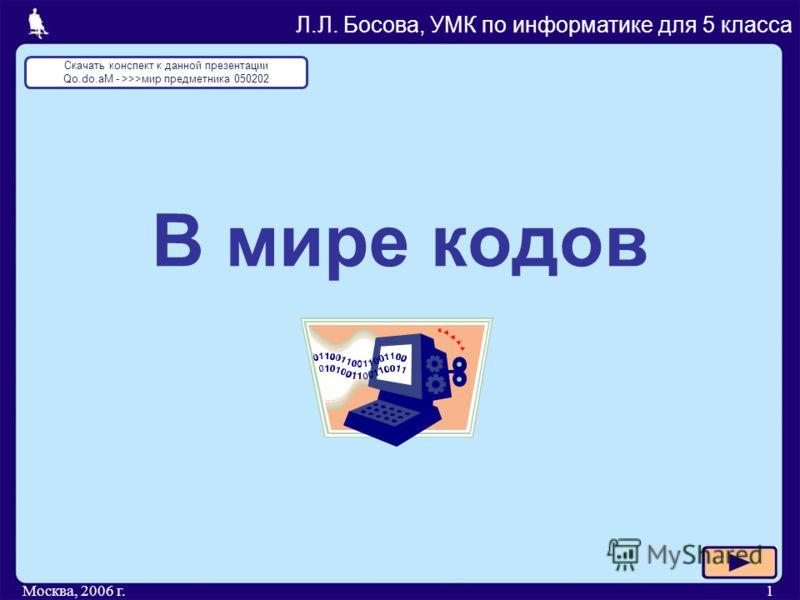 Москва, 2006 г.1 В мире кодов Л.Л. Босова, УМК по информатике для 5 класса Скачать конспект к данной презентации Qo.do.aM - >>>мир предметника 050202