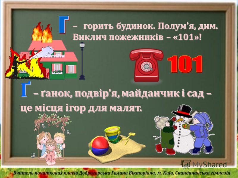 – горить будинок. Полумя, дим. Виклич пожежників – «101»! Ґ – ґанок, подвіря, майданчик і сад – це місця ігор для малят.