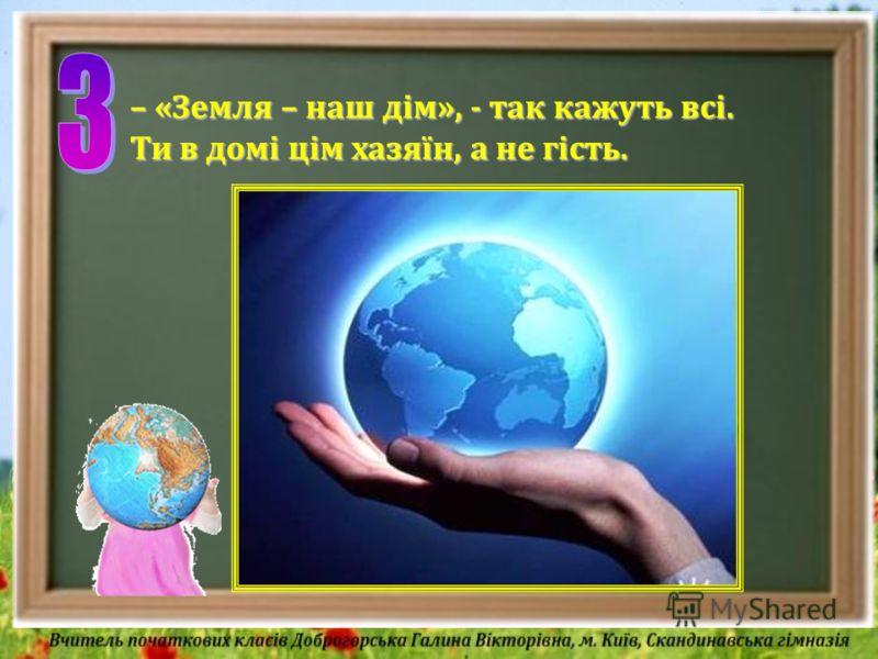 – «Земля – наш дім», - так кажуть всі. Ти в домі цім хазяїн, а не гість.