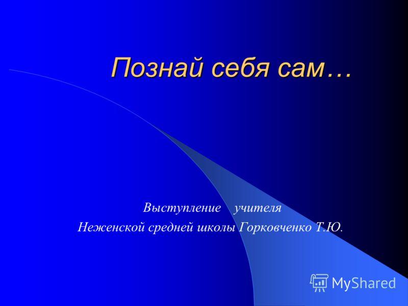 Познай себя сам… Выступление учителя Неженской средней школы Горковченко Т.Ю.