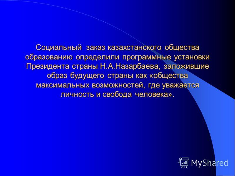 Социальный заказ казахстанского общества образованию определили программные установки Президента страны Н.А.Назарбаева, заложившие образ будущего страны как «общества максимальных возможностей, где уважается личность и свобода человека».