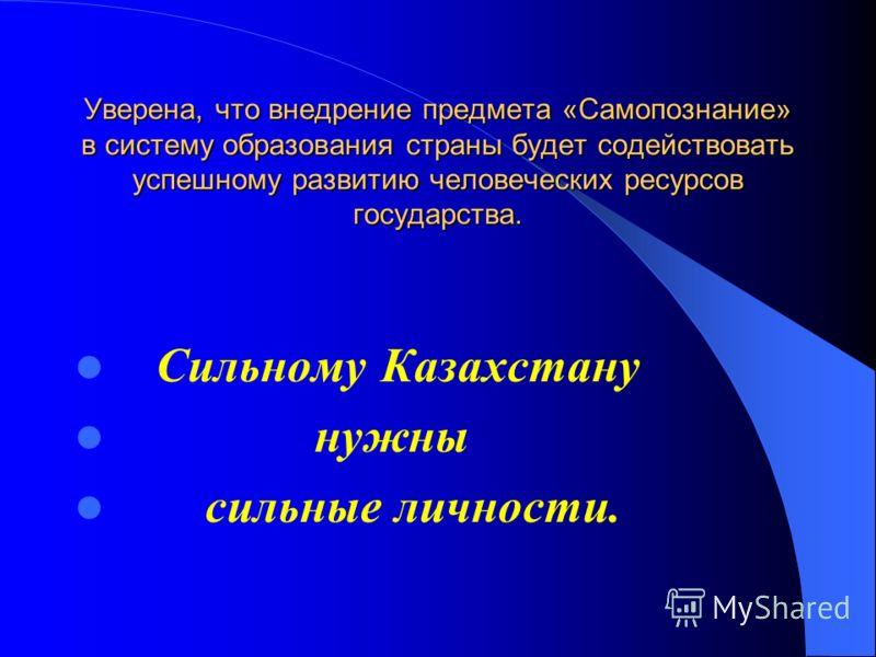 Уверена, что внедрение предмета «Самопознание» в систему образования страны будет содействовать успешному развитию человеческих ресурсов государства. Сильному Казахстану нужны сильные личности.