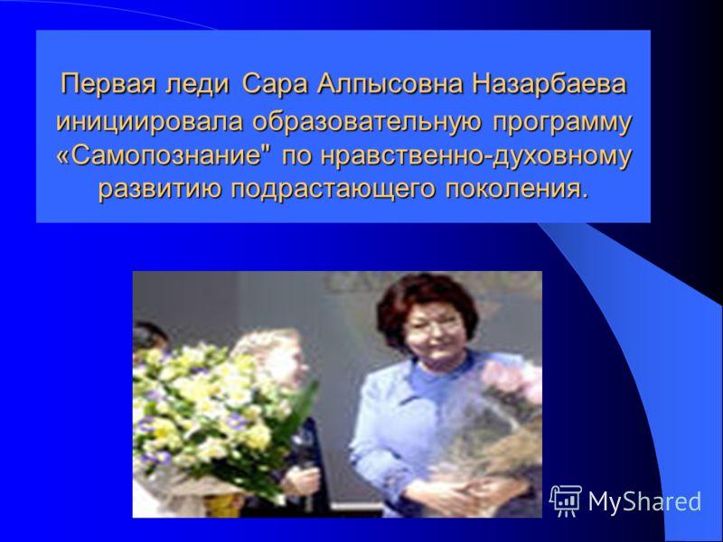 Первая леди Сара Алпысовна Назарбаева инициировала образовательную программу «Самопознание по нравственно-духовному развитию подрастающего поколения.