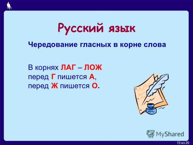 15 из 20 Русский язык Чередование гласных в корне слова В корнях ЛАГ – ЛОЖ перед Г пишется А, перед Ж пишется О.