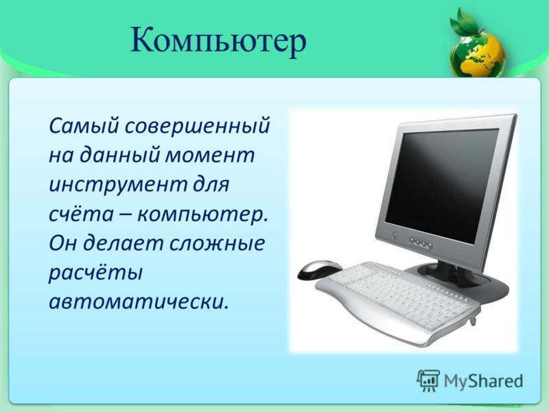 Компьютер Самый совершенный на данный момент инструмент для счёта – компьютер. Он делает сложные расчёты автоматически.