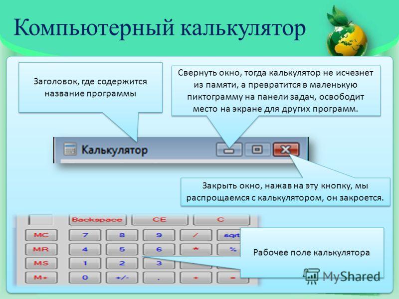 Компьютерный калькулятор Свернуть окно, тогда калькулятор не исчезнет из памяти, а превратится в маленькую пиктограмму на панели задач, освободит место на экране для других программ. Закрыть окно, нажав на эту кнопку, мы распрощаемся с калькулятором,