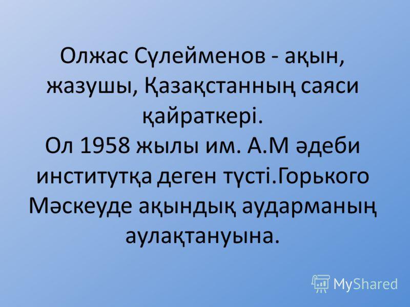 Олжас Сүлейменов - ақын, жазушы, Қазақстанның саяси қайраткері. Ол 1958 жылы им. А.М әдеби институтқа деген түсті.Горького Мәскеуде ақындық аударманың аулақтануына.