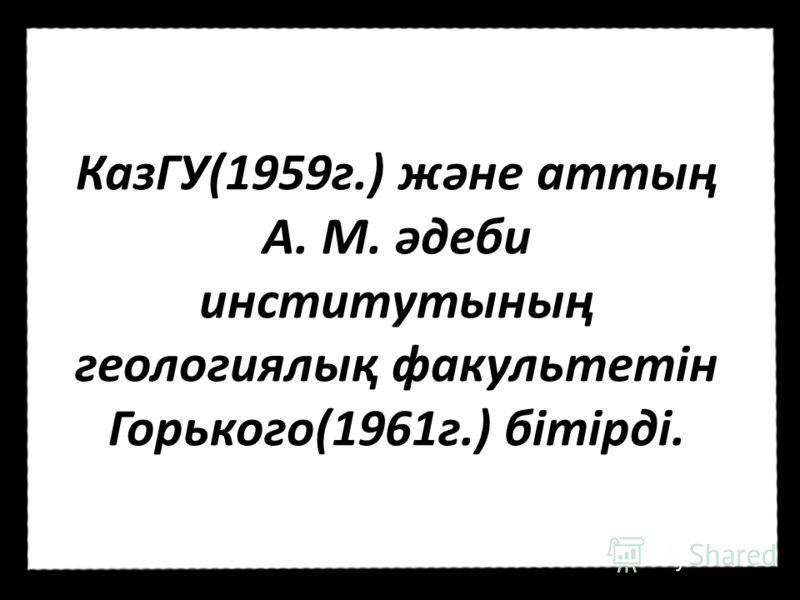 КазГУ(1959г.) және аттың А. М. әдеби институтының геологиялық факультетін Горького(1961г.) бітірді.