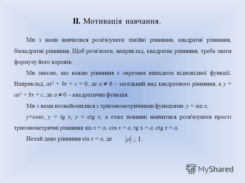 II. Мотивація навчання. Ми з вами навчилися розв'язувати лінійні рівняння, квадратні рівняння, біквадратні рівняння. Щоб розв'язати, наприклад, квадратне рівняння, треба знати формулу його коренів. Ми знаємо, що кожне рівняння є окремим випадком відп