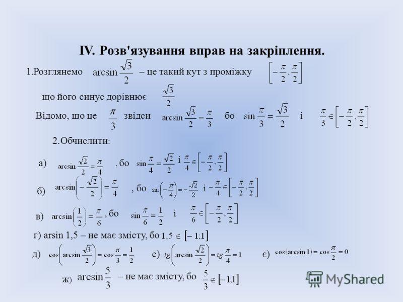 IV. Розв'язування вправ на закріплення. 1.Розглянемо– це такий кут з проміжку що його синус дорівнює Відомо, що цезвідсибоі 2.Обчислити : a)a), бо і б), бо і в), бо і г) arsin 1,5 – не має змісту, бо д)е)е)є) ж)ж) – не має змісту, бо