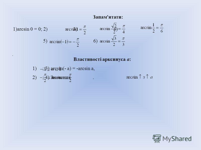 Запам'ятати: 1)arcsin 0 = 0; 2) 3) 4) 5)6). Властивості арксинуса a: 1) ; 3) arcsin(- a) = -arcsin a, 2) ; 4) Значення.