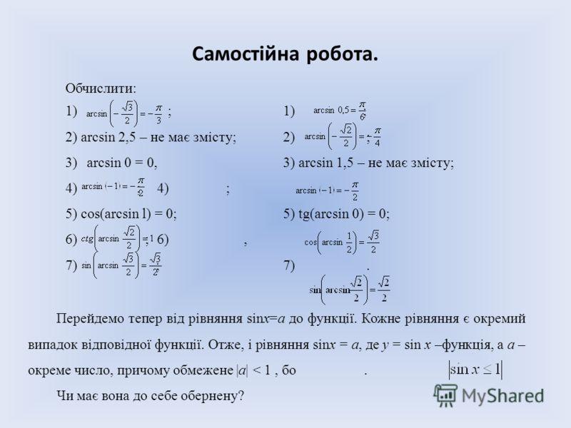 Самостійна робота. Обчислити: 1) ;1) ; 2)arcsin 2,5 – не має змісту;2) ; 3)arcsin 0 = 0,3) arcsin 1,5 – не має змісту; 4) ;4) ; 5)cos(arcsin l) = 0;5) tg(arcsin 0) = 0; 6) ;6), 7) ;7). Перейдемо тепер від рівняння sinх=а до функції. Кожне рівняння є