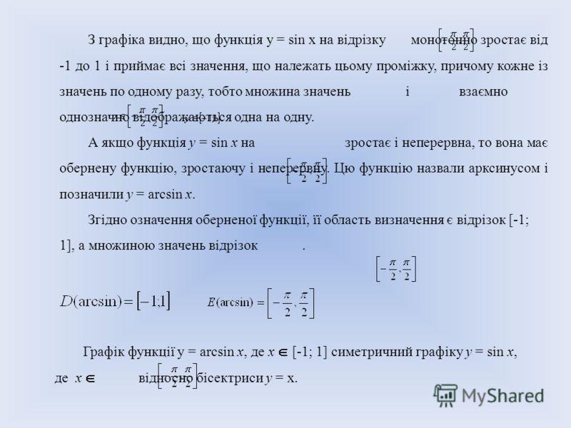 З графіка видно, що функція у = sin х на відрізку монотонно зростає від -1 до 1 і приймає всі значення, що належать цьому проміжку, причому кожне із значень по одному разу, тобто множина значень і взаємно однозначно відображаються одна на одну. А якщ