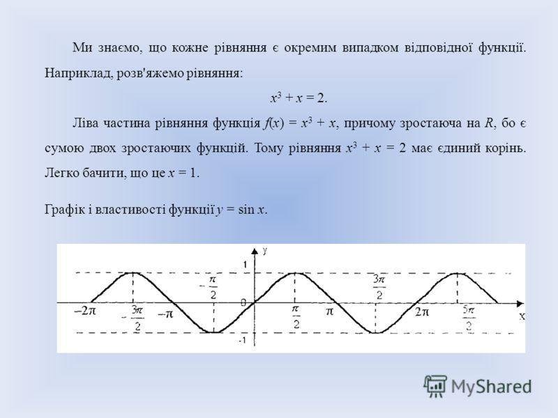 Ми знаємо, що кожне рівняння є окремим випадком відповідної функції. Наприклад, розв'яжемо рівняння: х 3 + х = 2. Ліва частина рівняння функція f(x) = х 3 + х, причому зростаюча на R, бо є сумою двох зростаючих функцій. Тому рівняння х 3 + х = 2 має