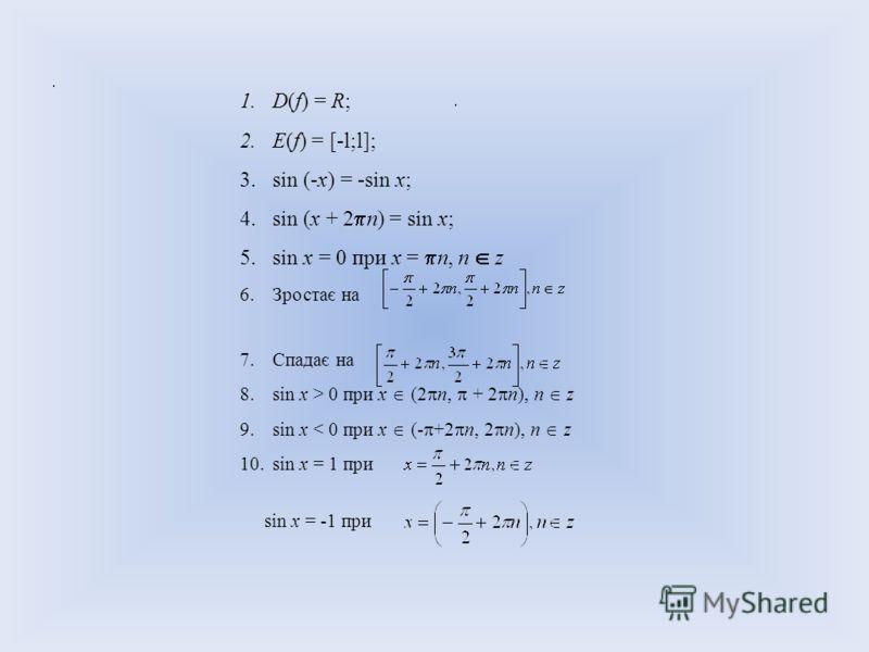 .. 1.D(f) = R; 2.E(f) = [-l;l]; 3.sin (-х) = -sin х; 4.sin (х + 2 n) = sin х; 5.sin х = 0 при х = n, n z 6.Зростає на 7.Спадає на 8.sin x > 0 при х (2 n, + 2 n), n z 9.sin х < 0 при х (- +2 n, 2 n), n z 10.sin х = 1 при sin х = -1 при