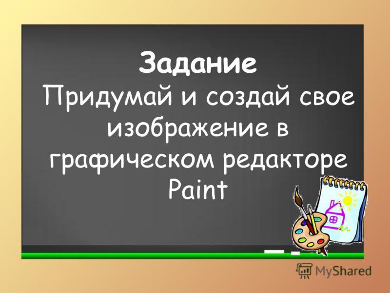 Задание Придумай и создай свое изображение в графическом редакторе Paint
