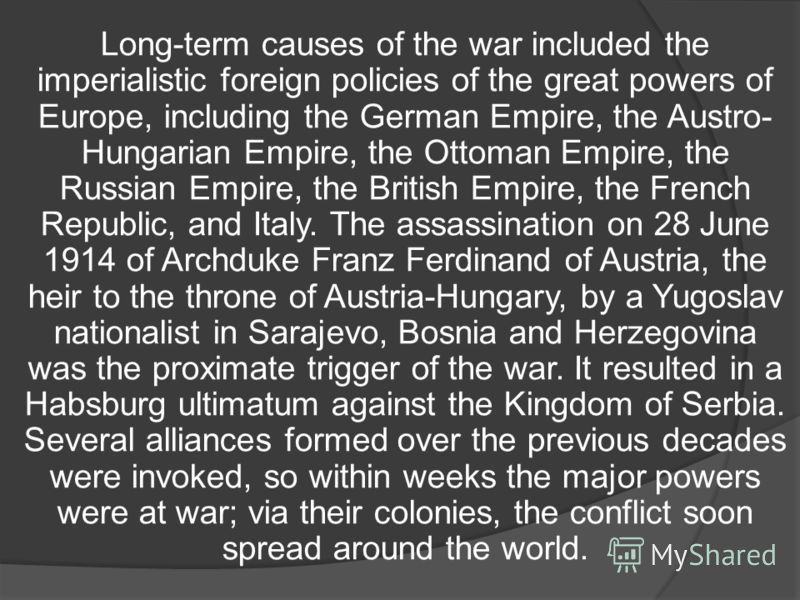Long-term causes of the war included the imperialistic foreign policies of the great powers of Europe, including the German Empire, the Austro- Hungarian Empire, the Ottoman Empire, the Russian Empire, the British Empire, the French Republic, and Ita