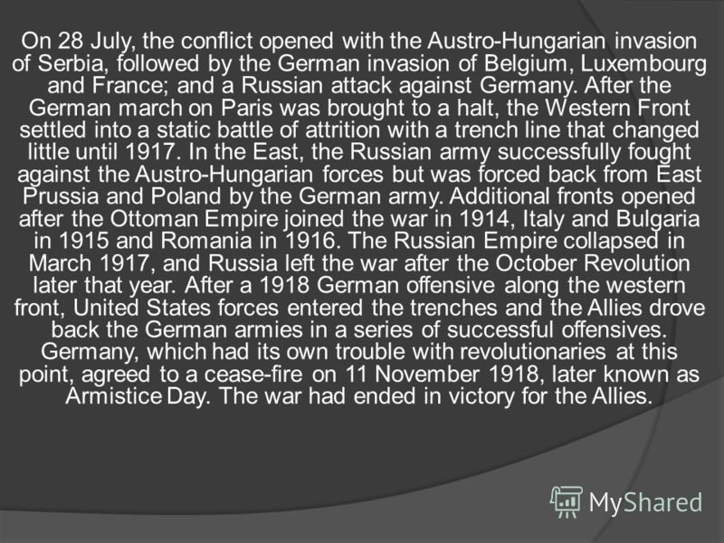 On 28 July, the conflict opened with the Austro-Hungarian invasion of Serbia, followed by the German invasion of Belgium, Luxembourg and France; and a Russian attack against Germany. After the German march on Paris was brought to a halt, the Western