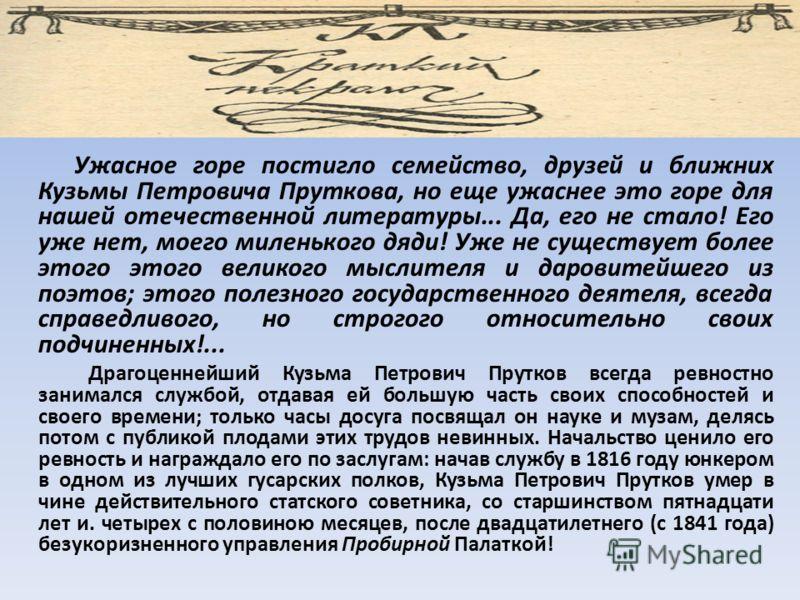 Ужасное горе постигло семейство, друзей и ближних Кузьмы Петровича Пруткова, но еще ужаснее это горе для нашей отечественной литературы... Да, его не стало! Его уже нет, моего миленького дяди! Уже не существует более этого этого великого мыслителя и