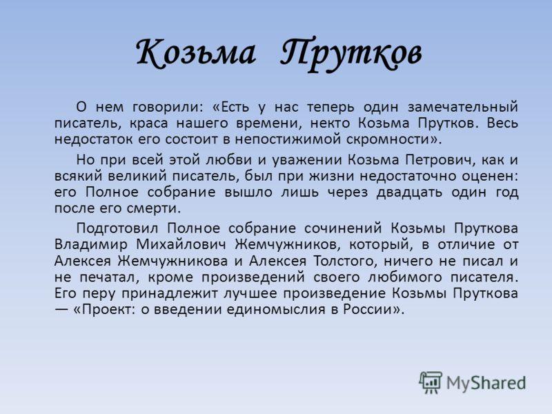 Козьма Прутков О нем говорили: «Есть у нас теперь один замечательный писатель, краса нашего времени, некто Козьма Прутков. Весь недостаток его состоит в непостижимой скромности». Но при всей этой любви и уважении Козьма Петрович, как и всякий великий