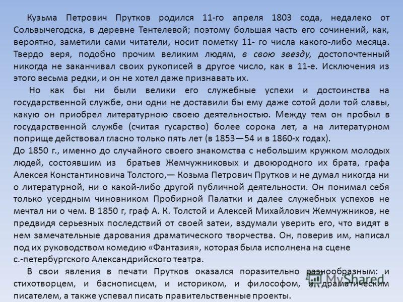 Кузьма Петрович Прутков родился 11-го апреля 1803 сода, недалеко от Сольвычегодска, в деревне Тентелевой; поэтому большая часть его сочинений, как, вероятно, заметили сами читатели, носит пометку 11- го числа какого-либо месяца. Твердо веря, подобно