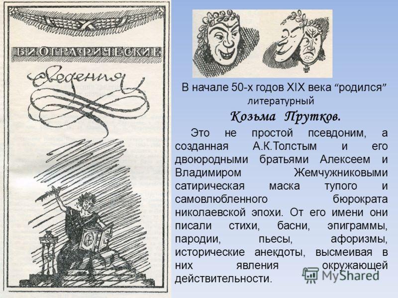 В начале 50-х годов XIX века родился литературный Козьма Прутков. Это не простой псевдоним, а созданная А.К.Толстым и его двоюродными братьями Алексеем и Владимиром Жемчужниковыми сатирическая маска тупого и самовлюбленного бюрократа николаевской эпо