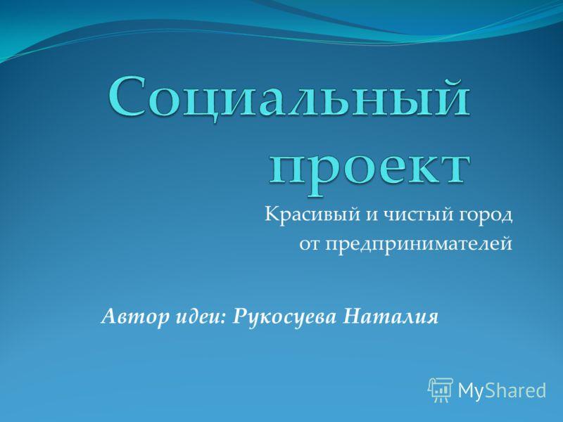 Красивый и чистый город от предпринимателей Автор идеи: Рукосуева Наталия