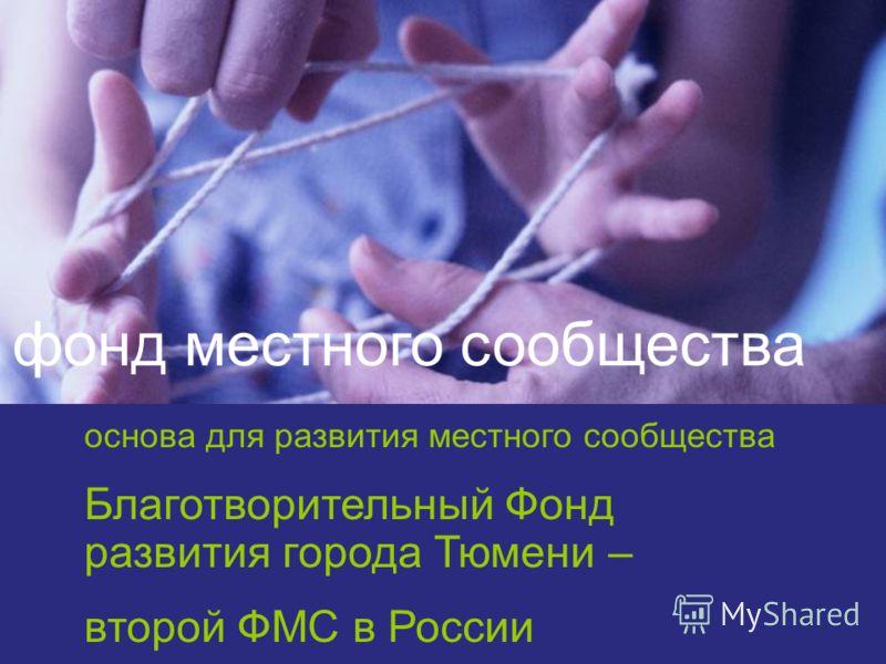 основа для развития местного сообщества Благотворительный Фонд развития города Тюмени – второй ФМС в России фонд местного сообщества
