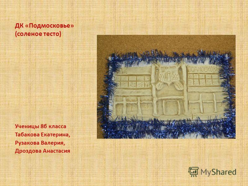 ДК «Подмосковье» (соленое тесто) Ученицы 8б класса Табакова Екатерина, Рузакова Валерия, Дроздова Анастасия