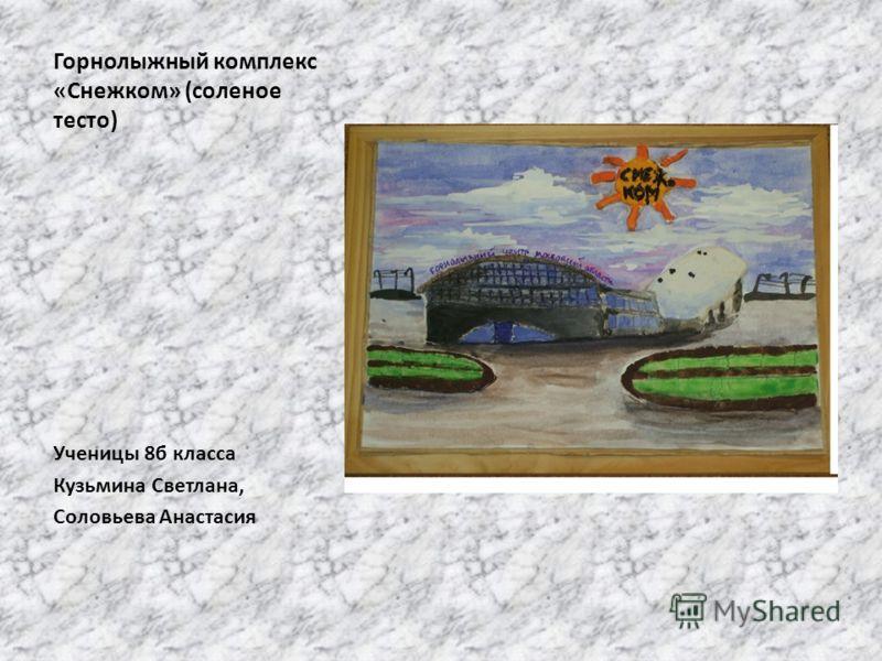 Горнолыжный комплекс «Снежком» (соленое тесто) Ученицы 8б класса Кузьмина Светлана, Соловьева Анастасия