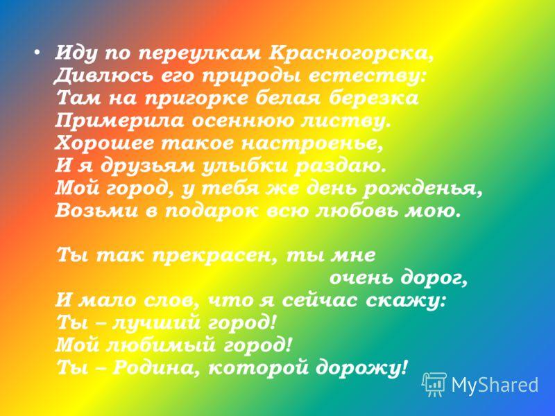 Иду по переулкам Красногорска, Дивлюсь его природы естеству: Там на пригорке белая березка Примерила осеннюю листву. Хорошее такое настроенье, И я друзьям улыбки раздаю. Мой город, у тебя же день рожденья, Возьми в подарок всю любовь мою. Ты так прек