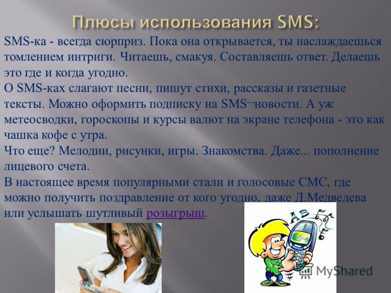 SMS- ка - всегда сюрприз. Пока она открывается, ты наслаждаешься томлением интриги. Читаешь, смакуя. Составляешь ответ. Делаешь это где и когда угодно. О SMS- ках слагают песни, пишут стихи, рассказы и газетные тексты. Можно оформить подписку на SMS¬