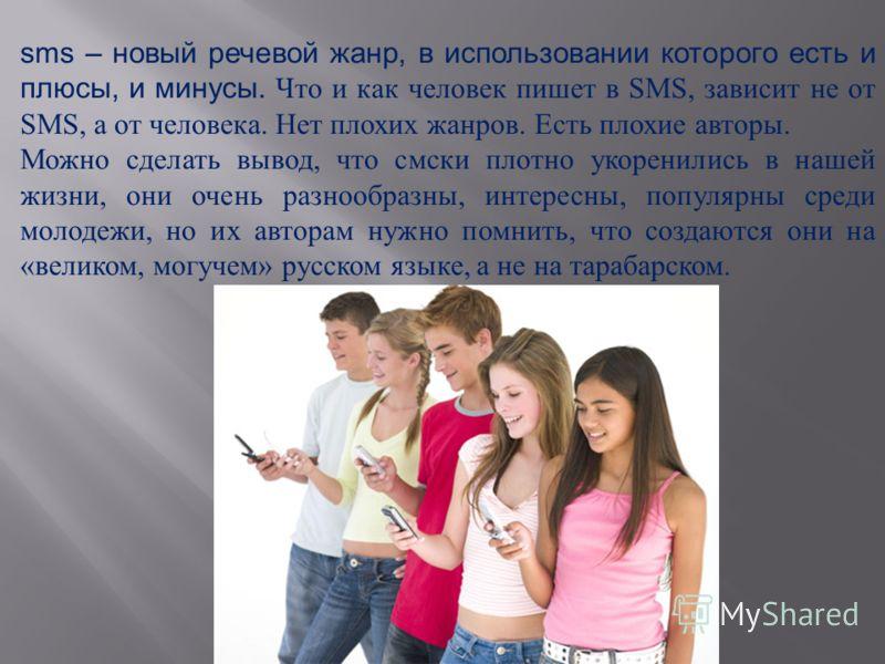 sms – новый речевой жанр, в использовании которого есть и плюсы, и минусы. Что и как человек пишет в SMS, зависит не от SMS, а от человека. Нет плохих жанров. Есть плохие авторы. Можно сделать вывод, что смски плотно укоренились в нашей жизни, они оч